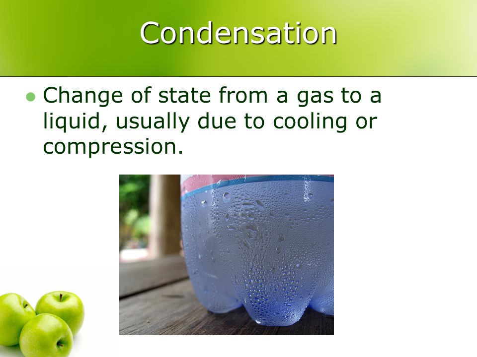 Condensation Change of state from a gas to a liquid, usually due to cooling or compression.