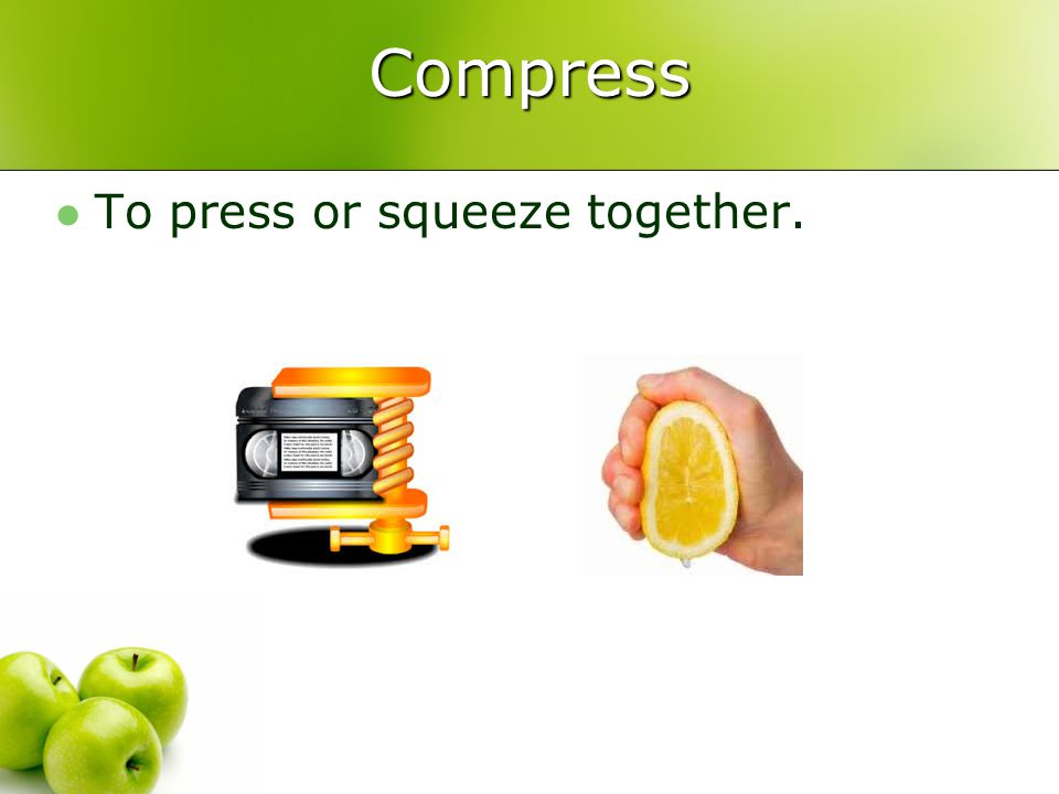 Compress To press or squeeze together.