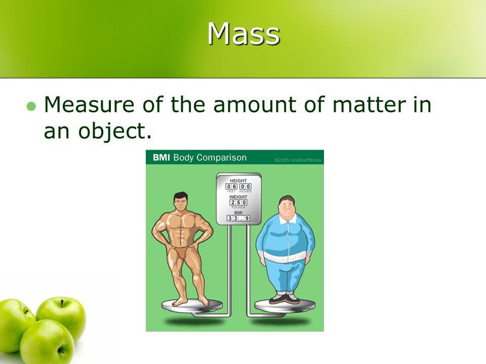Mass Measure of the amount of matter in an object.