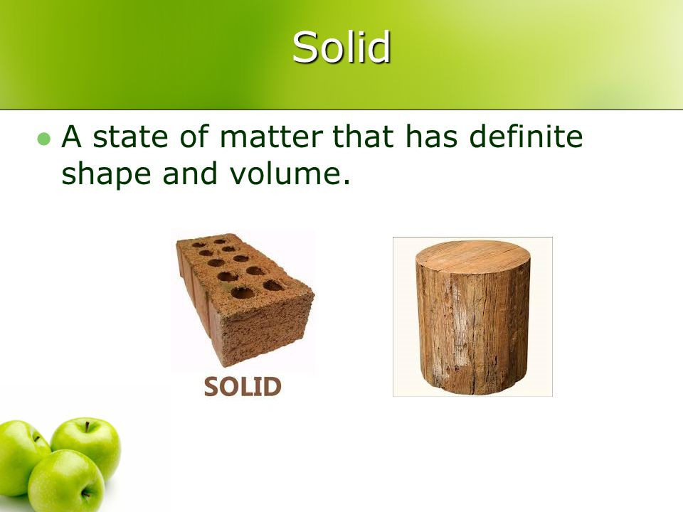 Solid A state of matter that has definite shape and volume.