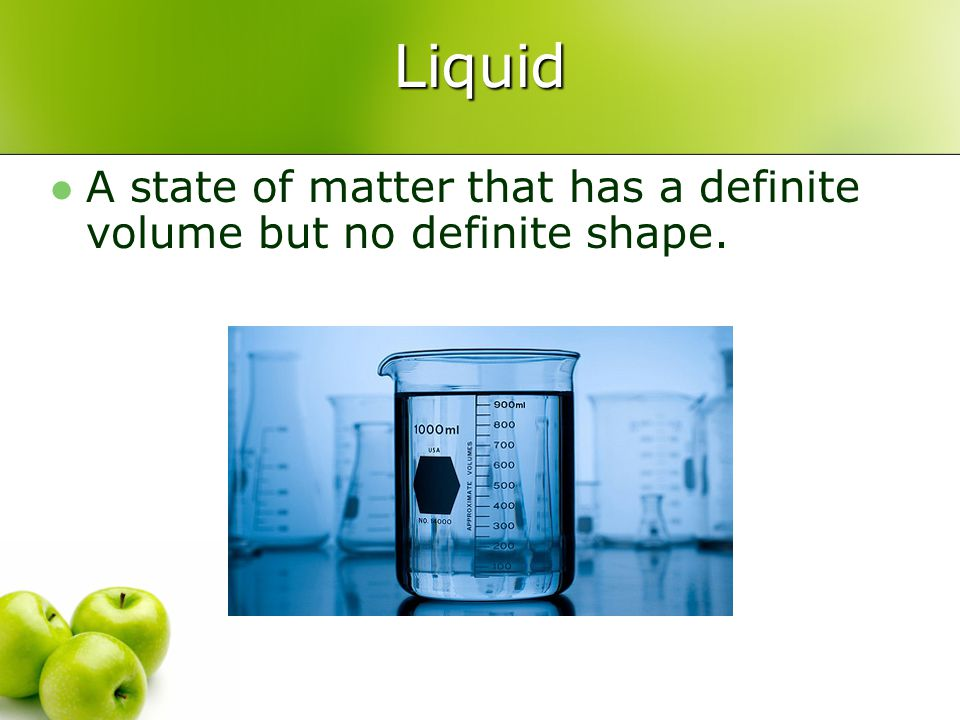 Liquid A state of matter that has a definite volume but no definite shape.