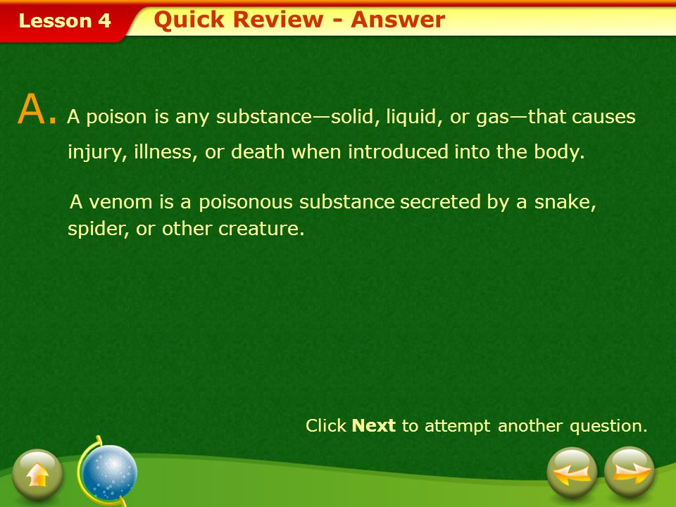 Quick Review - Answer A. A poison is any substance—solid, liquid, or gas—that causes injury, illness, or death when introduced into the body.