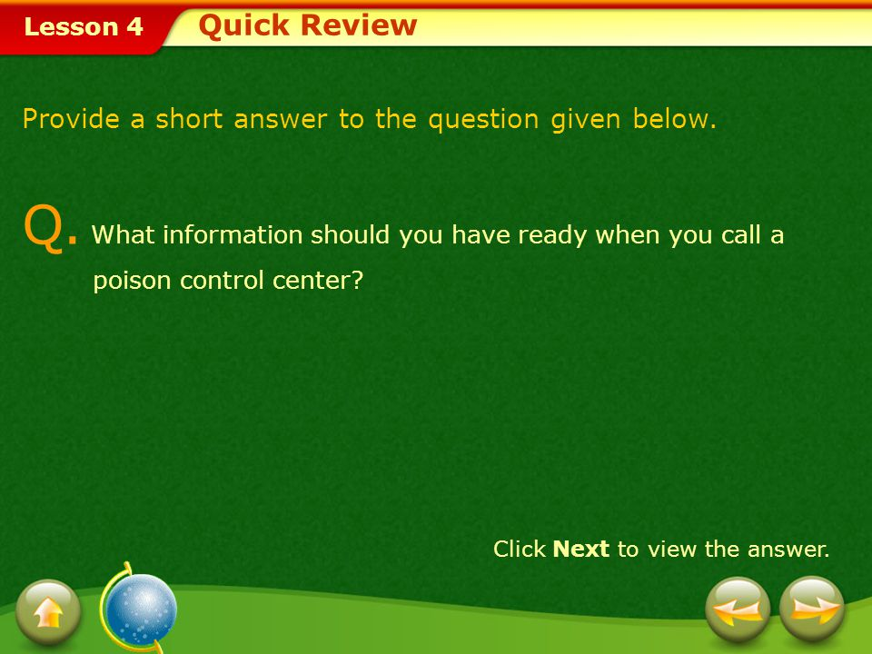 Quick Review Provide a short answer to the question given below. Q. What information should you have ready when you call a poison control center