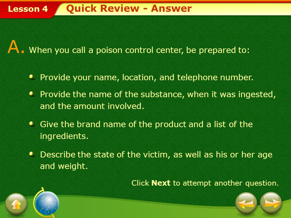 A. When you call a poison control center, be prepared to:
