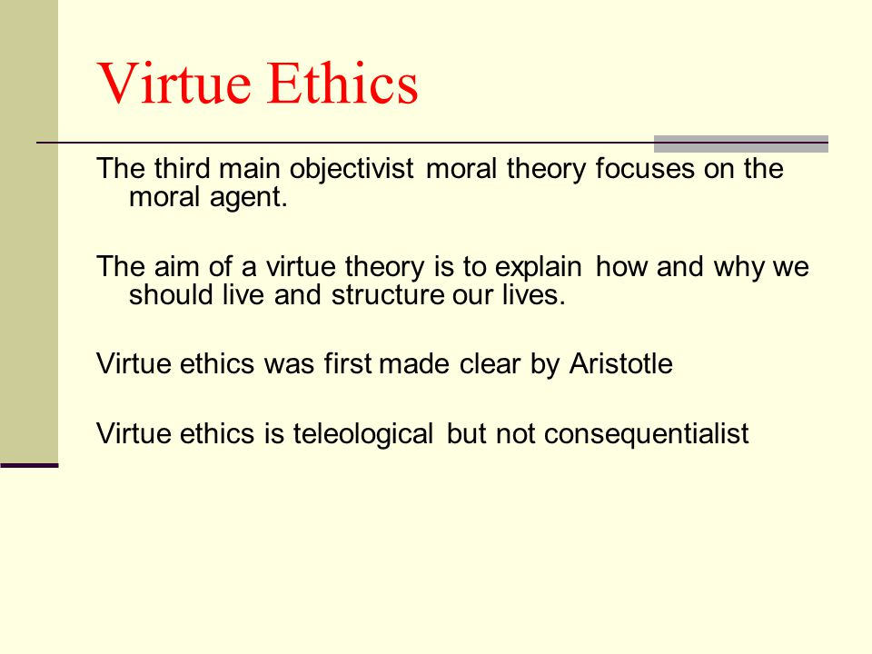 Virtue Ethics The third main objectivist moral theory focuses on the moral agent.