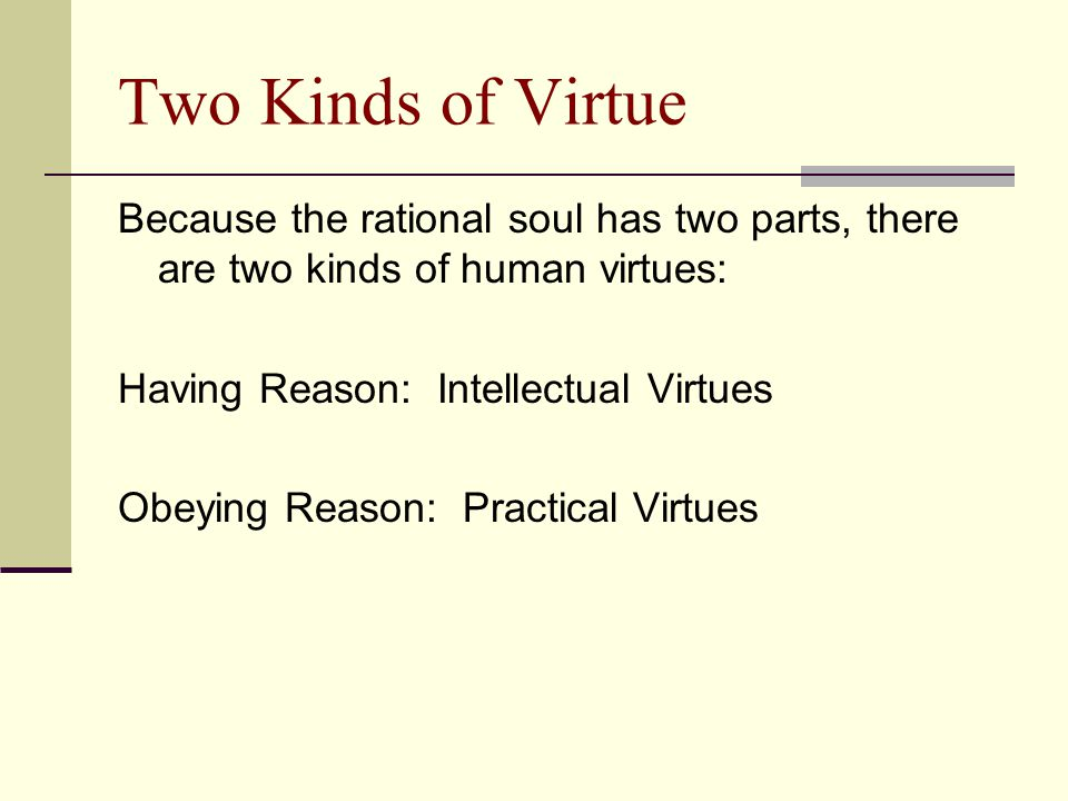 Two Kinds of Virtue Because the rational soul has two parts, there are two kinds of human virtues: Having Reason: Intellectual Virtues.