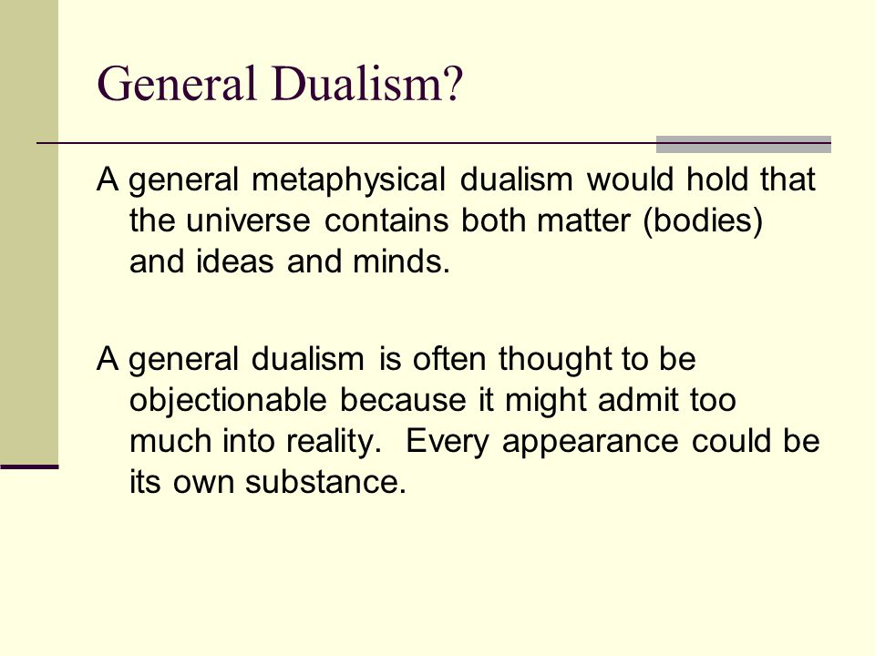 General Dualism A general metaphysical dualism would hold that the universe contains both matter (bodies) and ideas and minds.