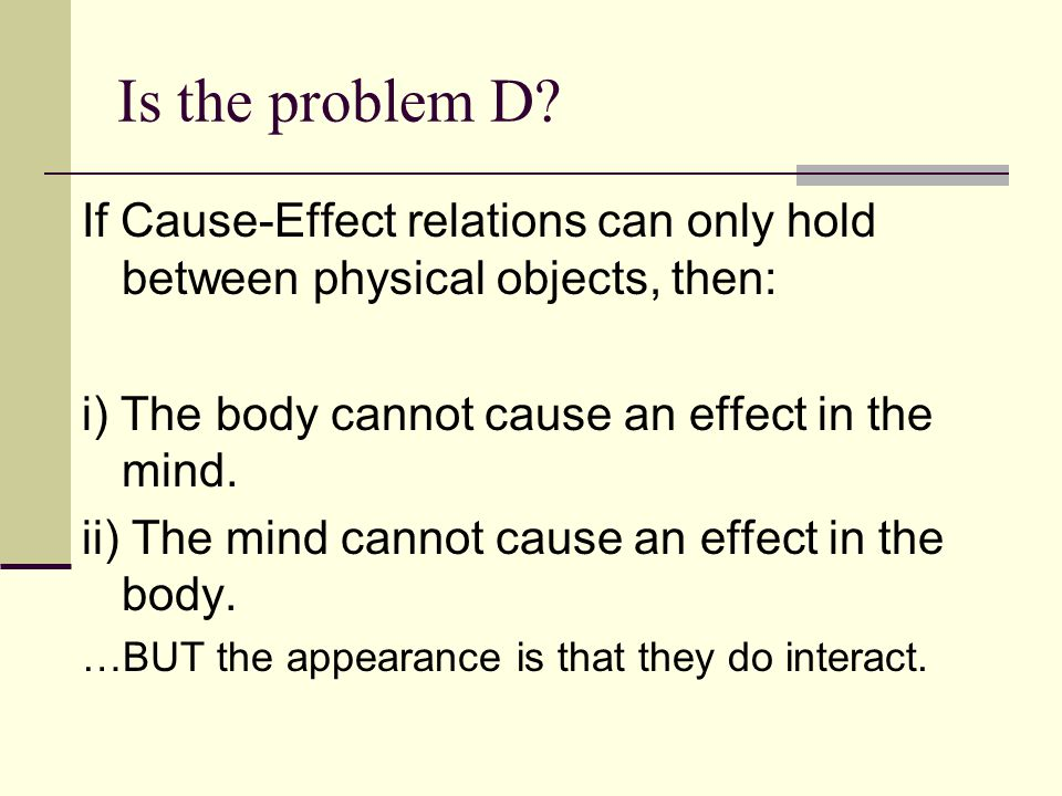 Is the problem D If Cause-Effect relations can only hold between physical objects, then: i) The body cannot cause an effect in the mind.