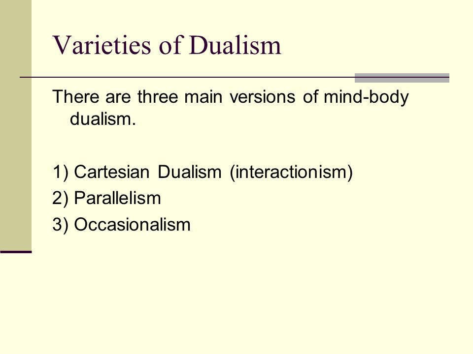 Varieties of Dualism There are three main versions of mind-body dualism. 1) Cartesian Dualism (interactionism)