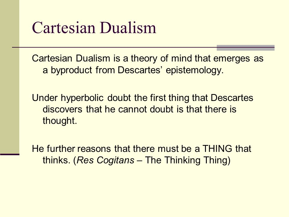 Cartesian Dualism Cartesian Dualism is a theory of mind that emerges as a byproduct from Descartes' epistemology.