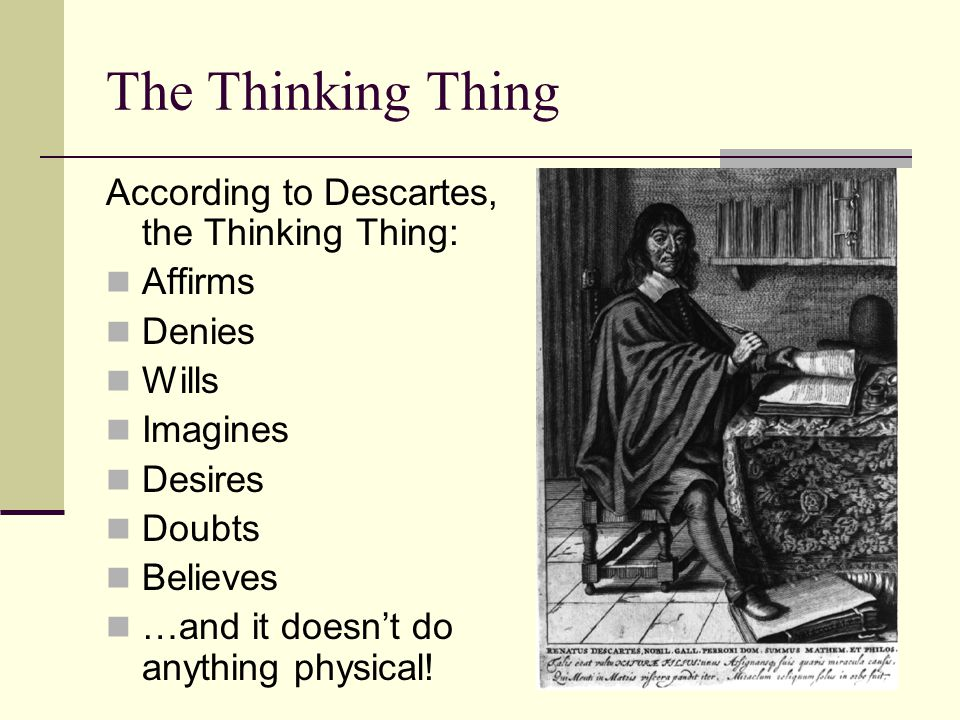 The Thinking Thing According to Descartes, the Thinking Thing: Affirms