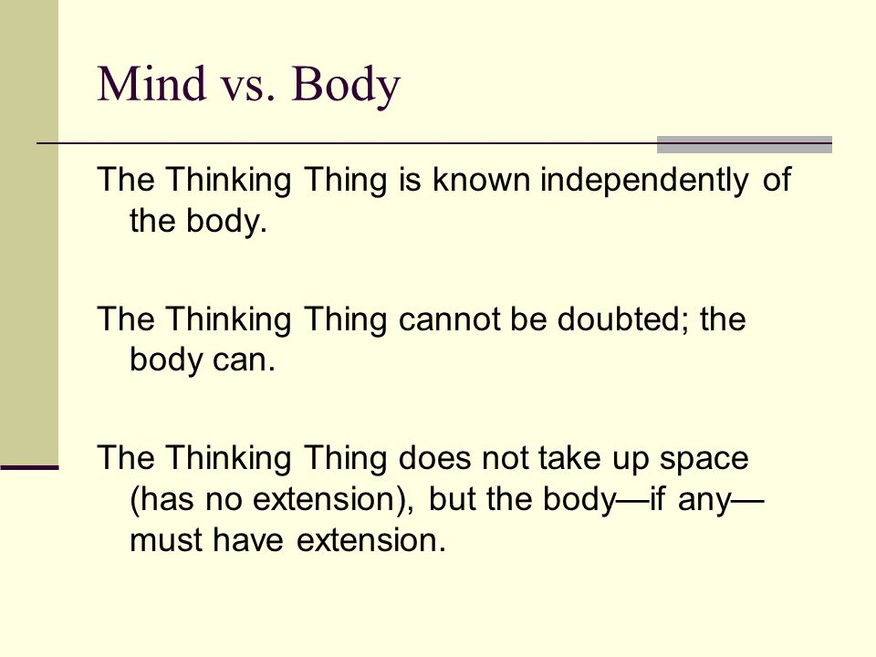 Mind vs. Body The Thinking Thing is known independently of the body.