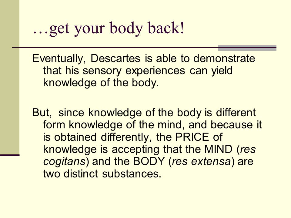 …get your body back! Eventually, Descartes is able to demonstrate that his sensory experiences can yield knowledge of the body.