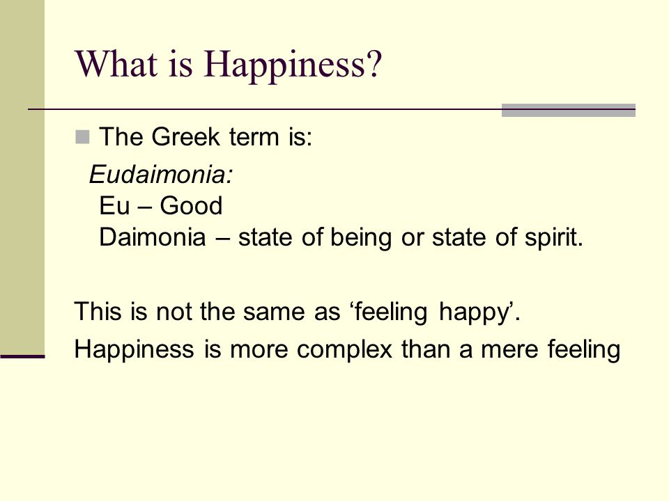 What is Happiness The Greek term is: