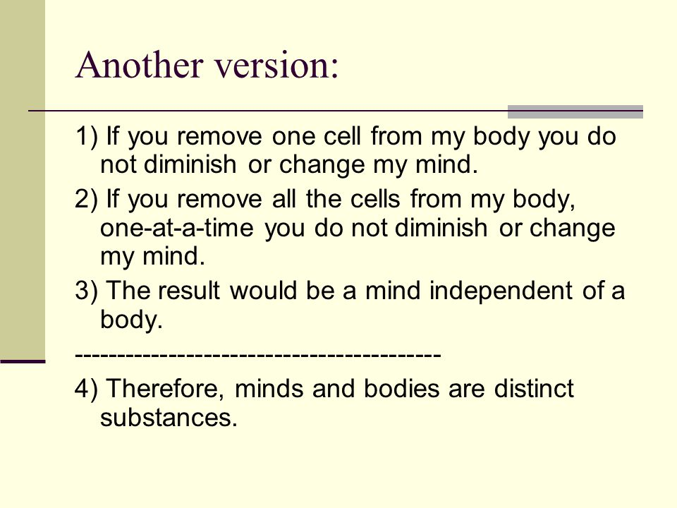 Another version: 1) If you remove one cell from my body you do not diminish or change my mind.