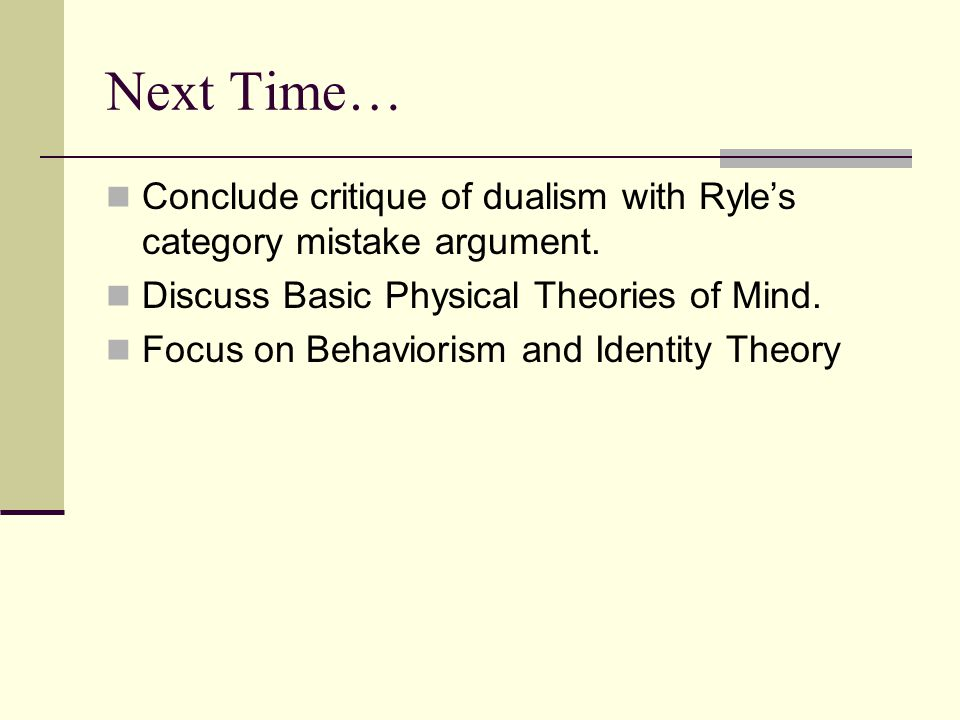 Next Time… Conclude critique of dualism with Ryle's category mistake argument. Discuss Basic Physical Theories of Mind.