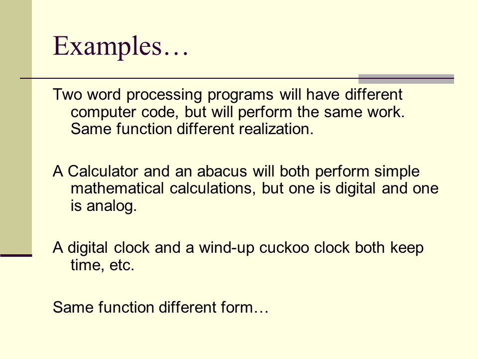 Examples… Two word processing programs will have different computer code, but will perform the same work. Same function different realization.