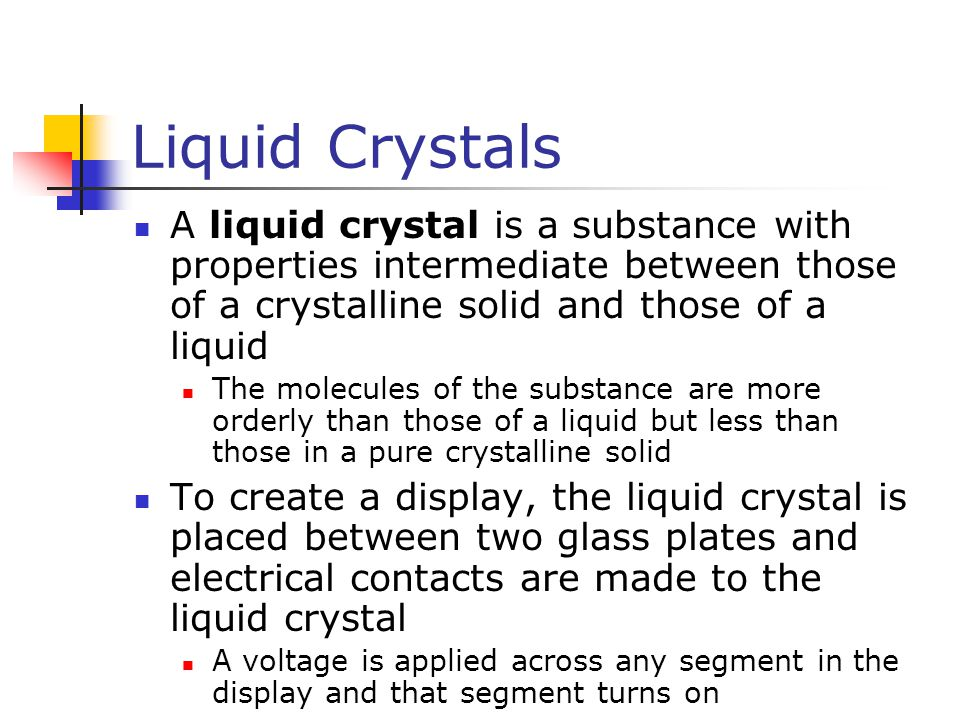 Liquid Crystals A liquid crystal is a substance with properties intermediate between those of a crystalline solid and those of a liquid.