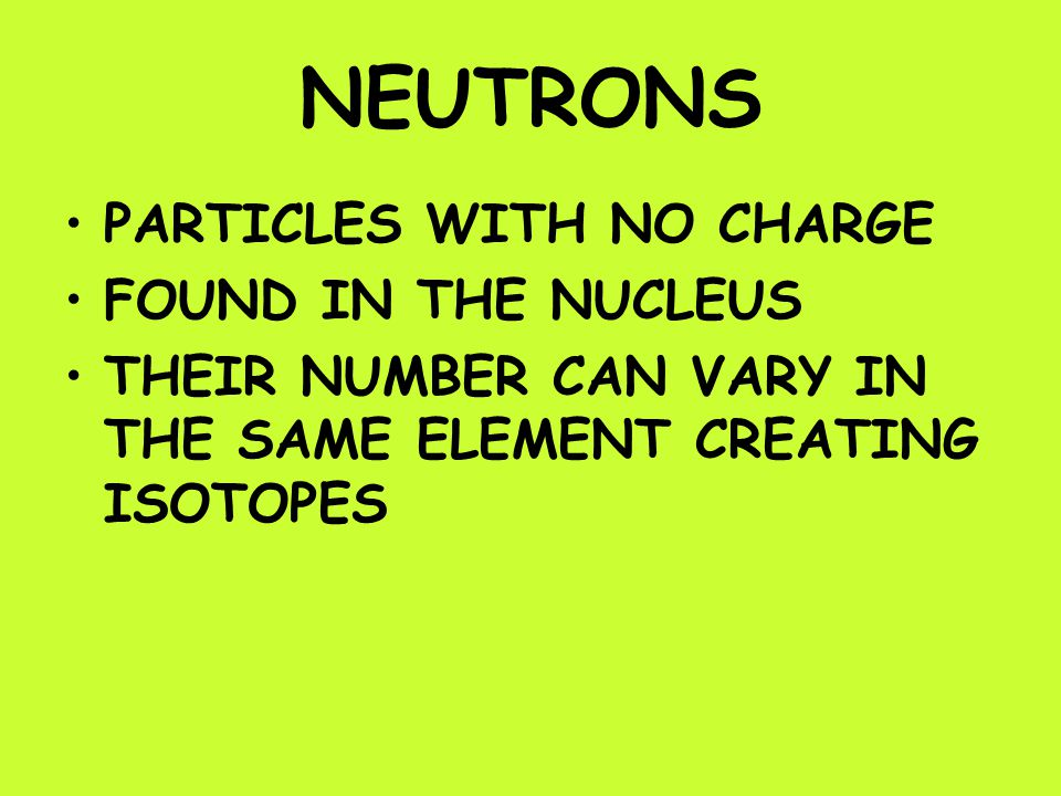 NEUTRONS PARTICLES WITH NO CHARGE FOUND IN THE NUCLEUS