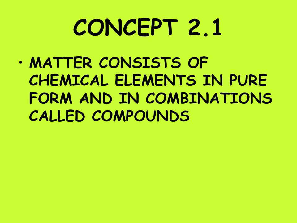 CONCEPT 2.1 MATTER CONSISTS OF CHEMICAL ELEMENTS IN PURE FORM AND IN COMBINATIONS CALLED COMPOUNDS