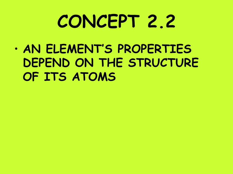 CONCEPT 2.2 AN ELEMENT'S PROPERTIES DEPEND ON THE STRUCTURE OF ITS ATOMS