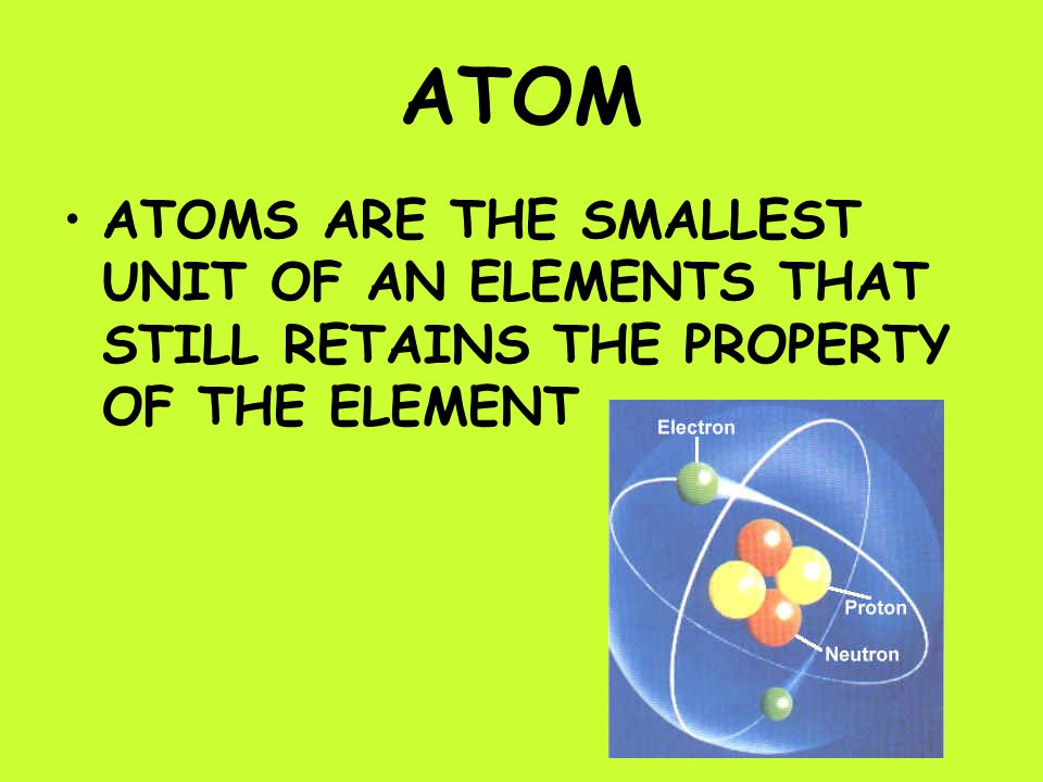 ATOM ATOMS ARE THE SMALLEST UNIT OF AN ELEMENTS THAT STILL RETAINS THE PROPERTY OF THE ELEMENT