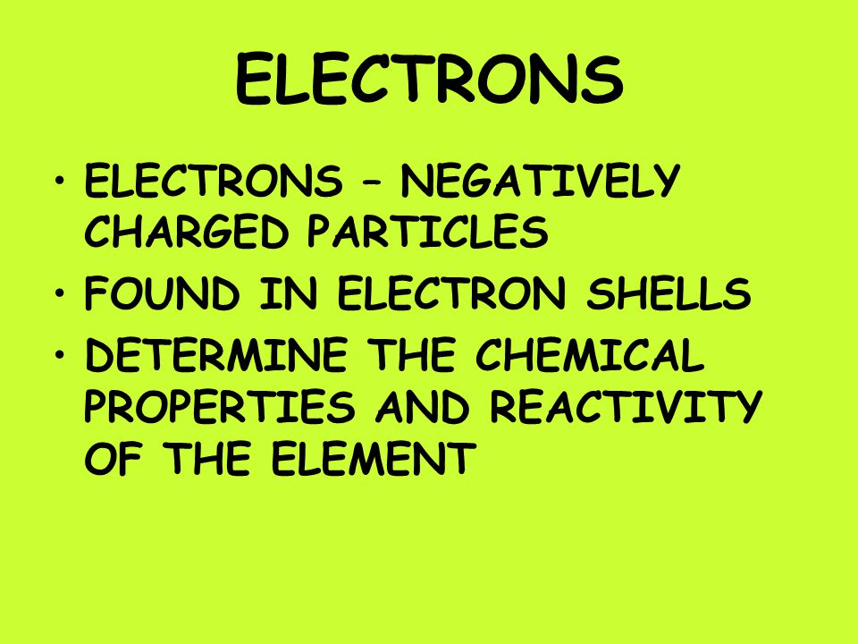 ELECTRONS ELECTRONS – NEGATIVELY CHARGED PARTICLES