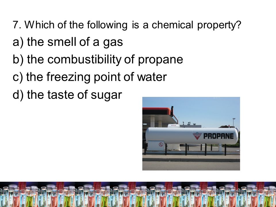 b) the combustibility of propane c) the freezing point of water