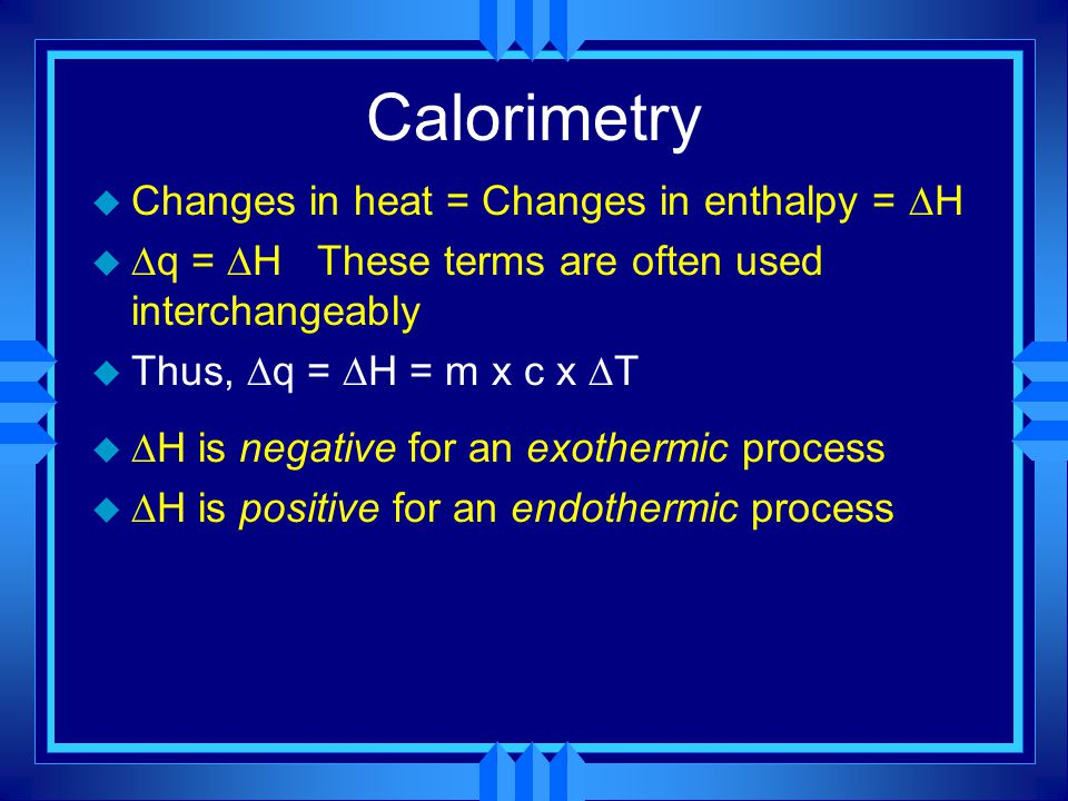 Calorimetry Changes in heat = Changes in enthalpy = H