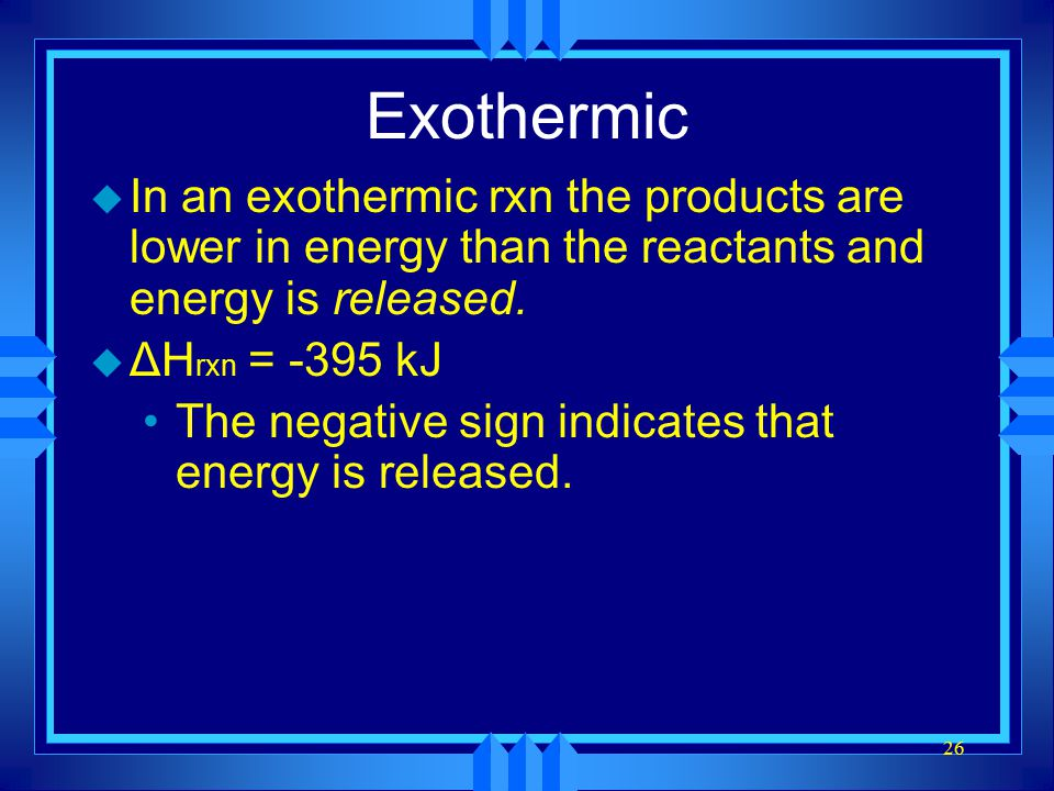 Exothermic In an exothermic rxn the products are lower in energy than the reactants and energy is released.