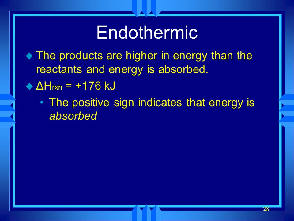 Endothermic The products are higher in energy than the reactants and energy is absorbed. ΔHrxn = +176 kJ.