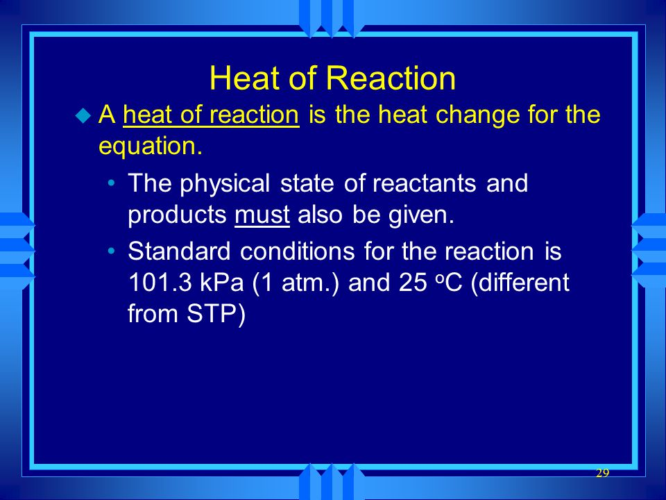 Heat of Reaction A heat of reaction is the heat change for the equation. The physical state of reactants and products must also be given.