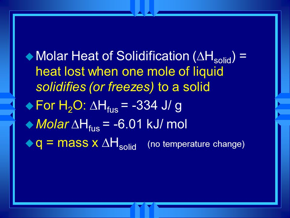 Molar Heat of Solidification (Hsolid) = heat lost when one mole of liquid solidifies (or freezes) to a solid