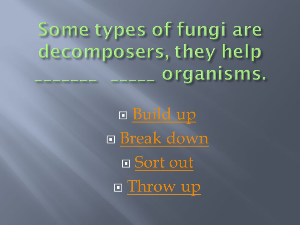 Some types of fungi are decomposers, they help _______ _____ organisms.