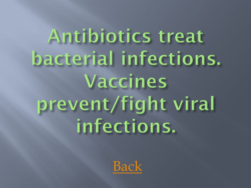 Antibiotics treat bacterial infections