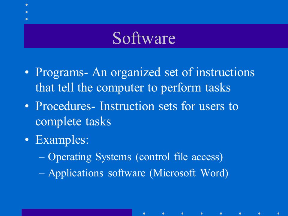 Software Programs- An organized set of instructions that tell the computer to perform tasks.