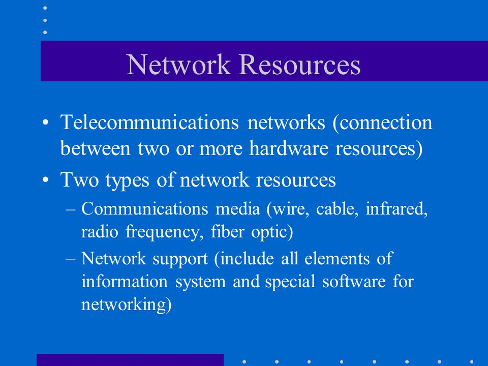 Network Resources Telecommunications networks (connection between two or more hardware resources) Two types of network resources.