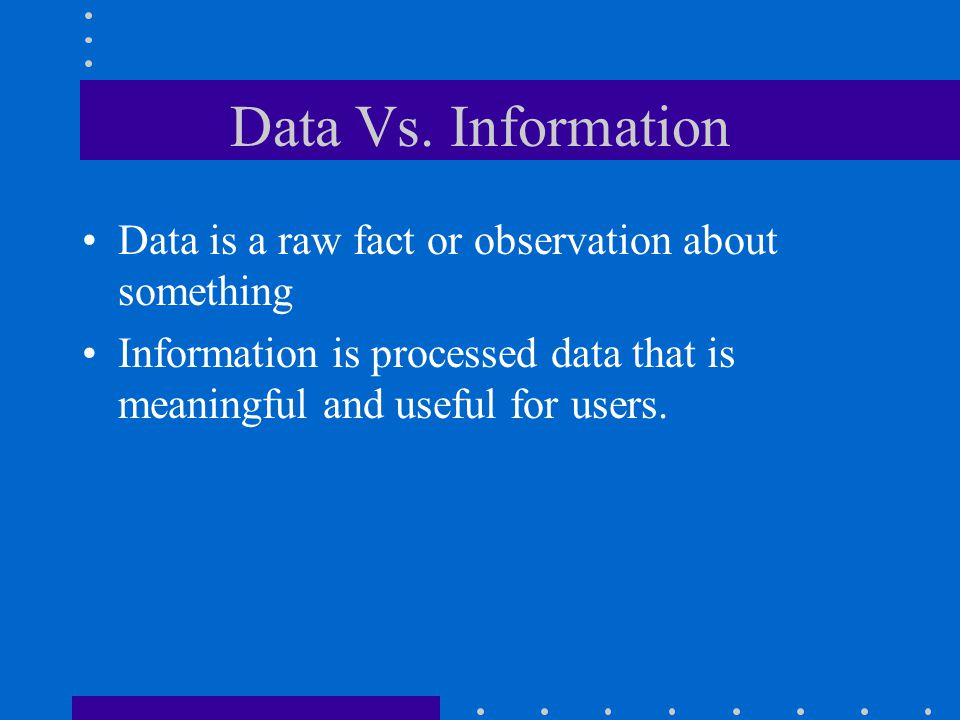 Data Vs. Information Data is a raw fact or observation about something
