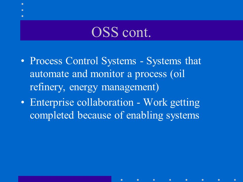 OSS cont. Process Control Systems - Systems that automate and monitor a process (oil refinery, energy management)
