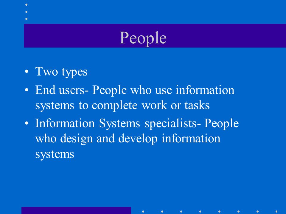 People Two types. End users- People who use information systems to complete work or tasks.
