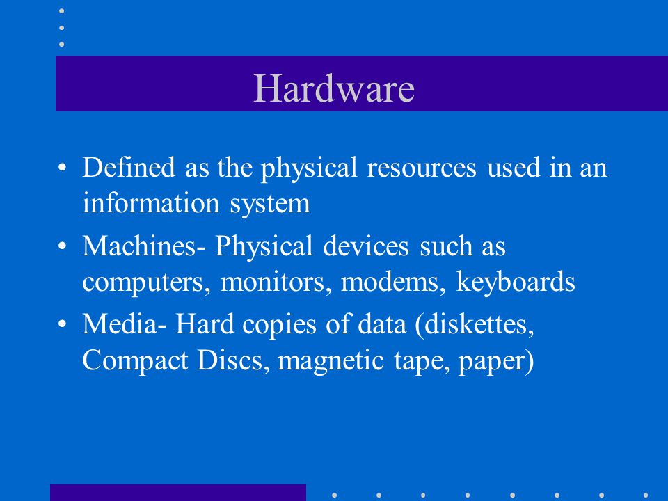 Hardware Defined as the physical resources used in an information system. Machines- Physical devices such as computers, monitors, modems, keyboards.