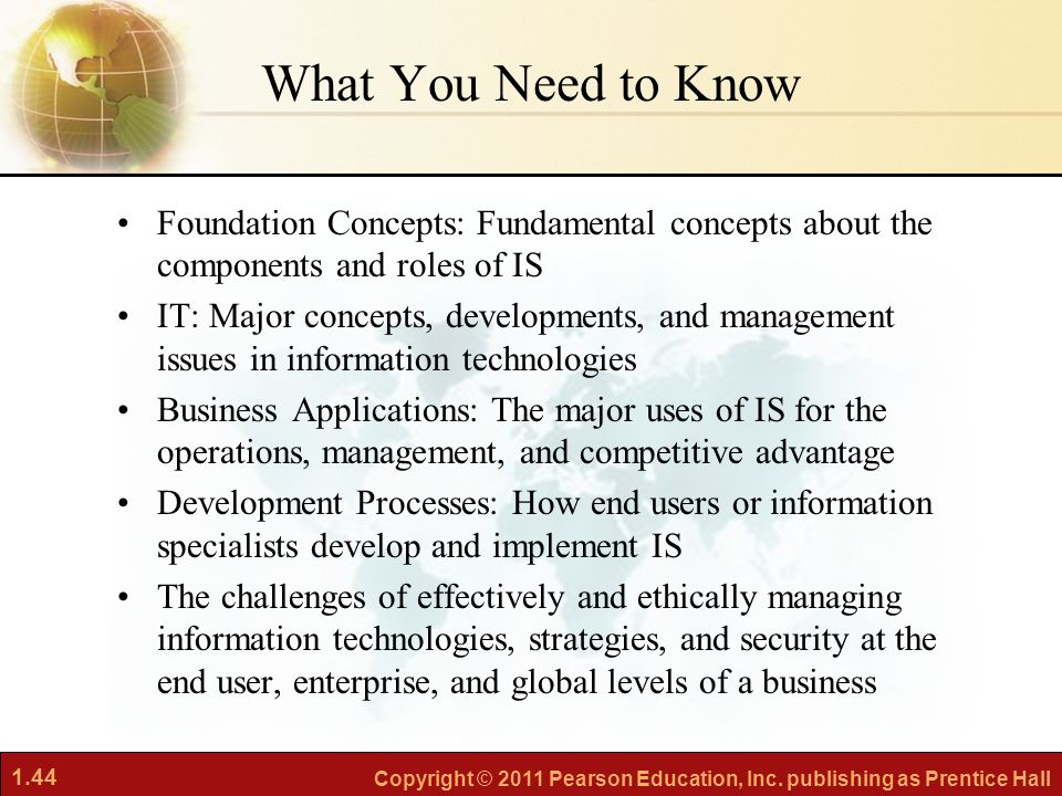 What You Need to Know Foundation Concepts: Fundamental concepts about the components and roles of IS.