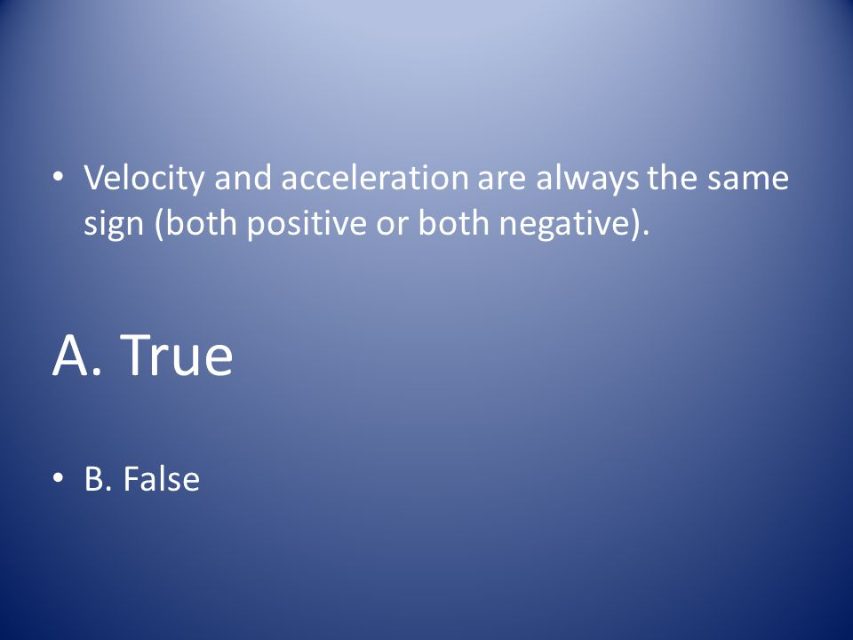Velocity and acceleration are always the same sign (both positive or both negative).