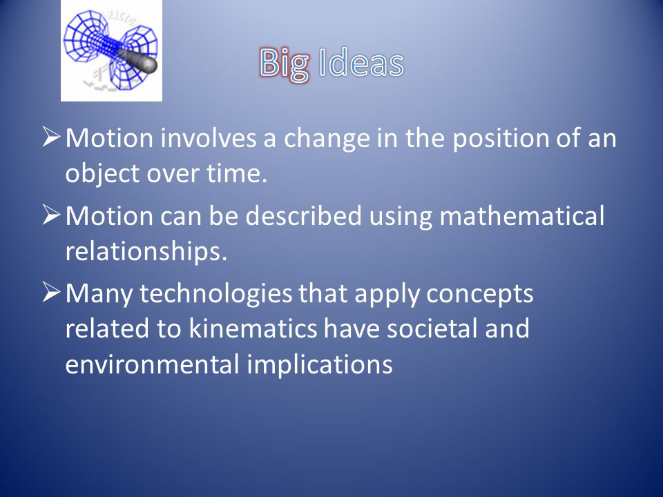 Big Ideas Motion involves a change in the position of an object over time. Motion can be described using mathematical relationships.