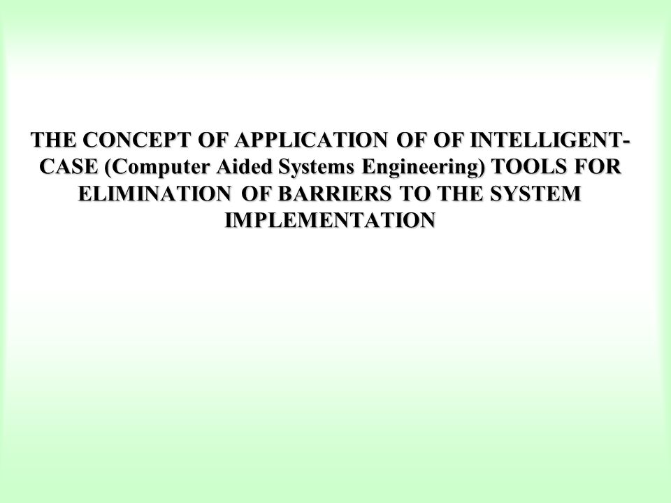 THE CONCEPT OF APPLICATION OF OF INTELLIGENT-CASE (Computer Aided Systems Engineering) TOOLS FOR ELIMINATION OF BARRIERS TO THE SYSTEM IMPLEMENTATION