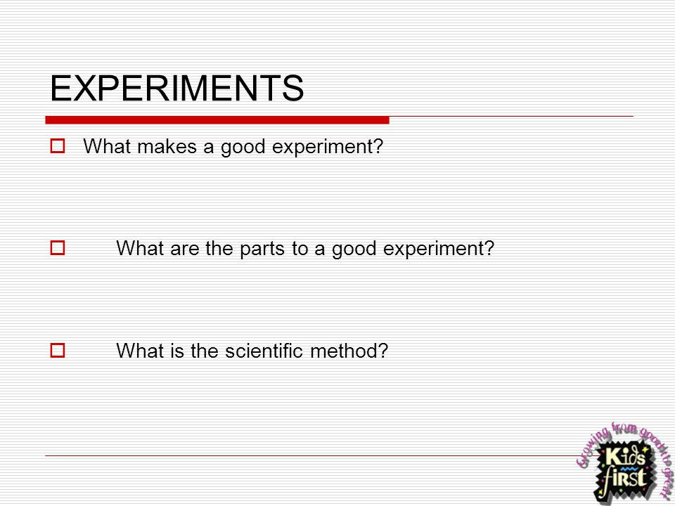 EXPERIMENTS What makes a good experiment