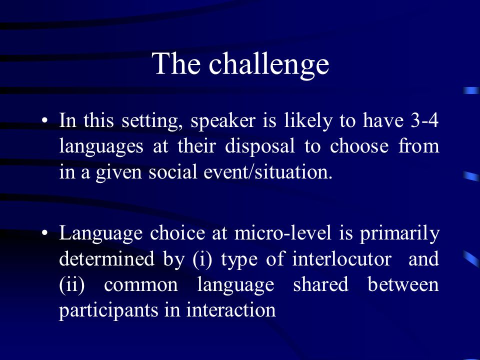 The challenge In this setting, speaker is likely to have 3-4 languages at their disposal to choose from in a given social event/situation.