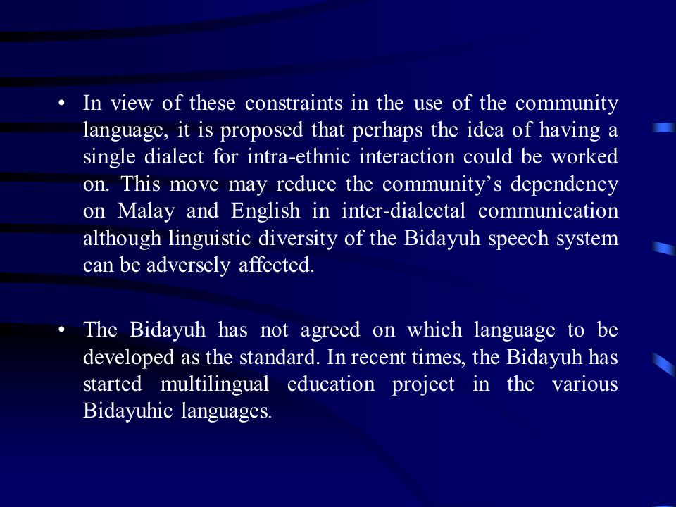 In view of these constraints in the use of the community language, it is proposed that perhaps the idea of having a single dialect for intra-ethnic interaction could be worked on. This move may reduce the community's dependency on Malay and English in inter-dialectal communication although linguistic diversity of the Bidayuh speech system can be adversely affected.