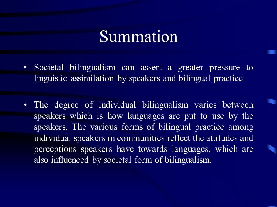 Summation Societal bilingualism can assert a greater pressure to linguistic assimilation by speakers and bilingual practice.