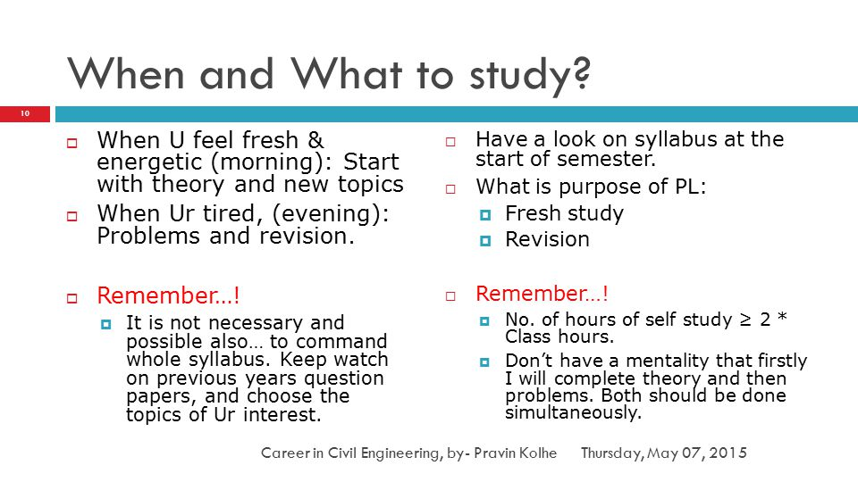 When and What to study When U feel fresh & energetic (morning): Start with theory and new topics.